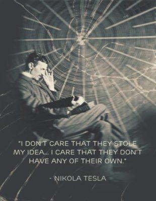 """""""Man ne gaila, kad jie pavogė mano idėją. Tačiau gaila, kad jie neturi jokių savo idėjų"""" - Nikola Tesla."""